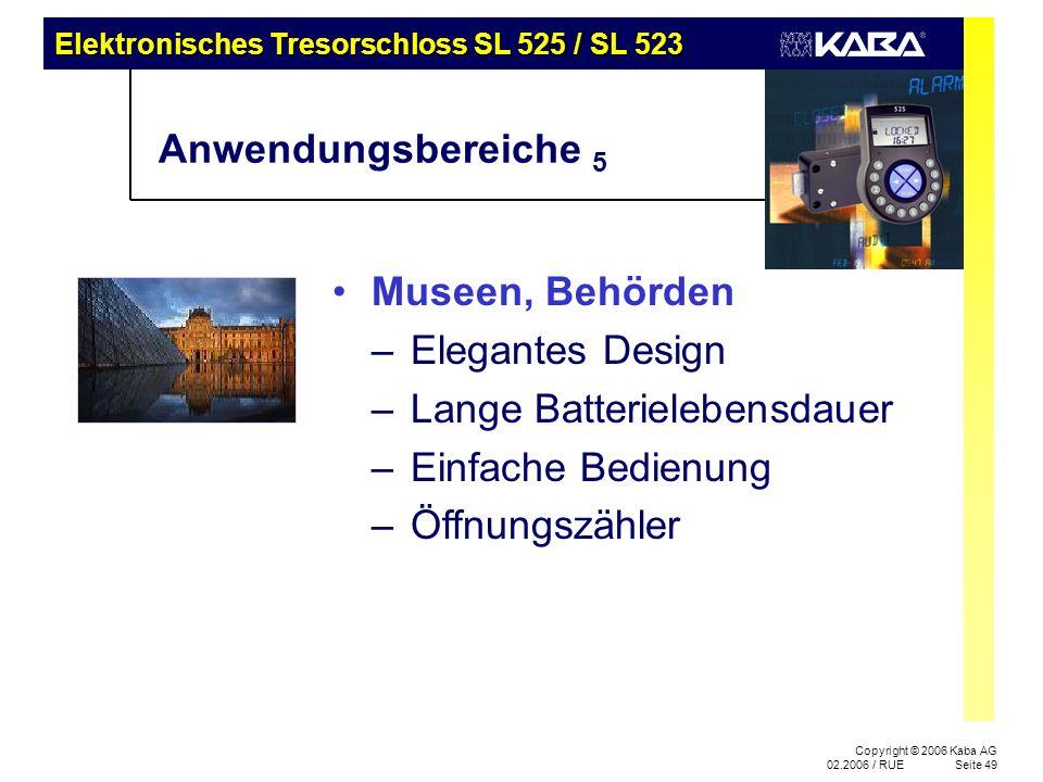 Elektronisches Tresorschloss SL 525 / SL 523 Copyright © 2006 Kaba AG 02.2006 / RUESeite 49 Anwendungsbereiche 5 Museen, Behörden –Elegantes Design –Lange Batterielebensdauer –Einfache Bedienung –Öffnungszähler