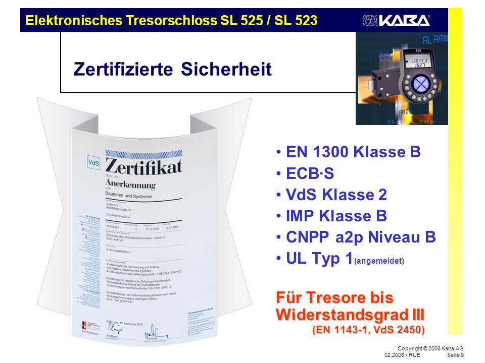 Elektronisches Tresorschloss SL 525 / SL 523 Copyright © 2006 Kaba AG 02.2006 / RUESeite 9 Zertifizierte Sicherheit EN 1300 Klasse B ECB·S VdS Klasse 2 IMP Klasse B CNPP a2p Niveau B UL Typ 1 (angemeldet) Für Tresore bis Widerstandsgrad III (EN 1143-1, VdS 2450)