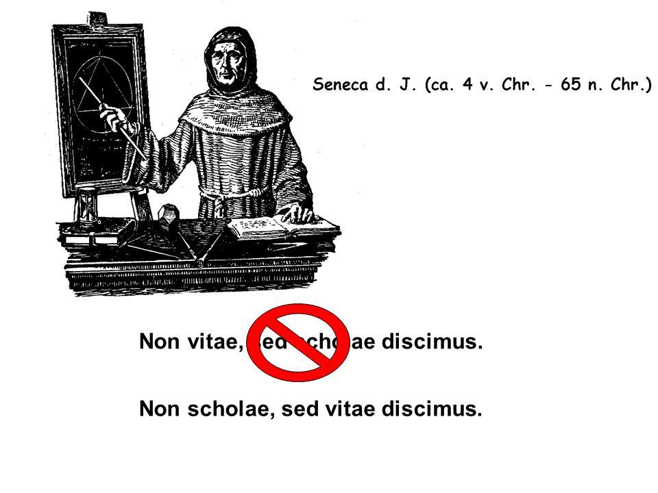 Non vitae, sed scholae discimus. Non scholae, sed vitae discimus. Seneca d. J. (ca. 4 v. Chr. - 65 n. Chr.)