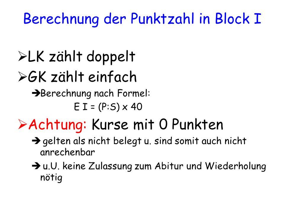 Berechnung der Punktzahl in Block I LK zählt doppelt GK zählt einfach Berechnung nach Formel: E I = (P:S) x 40 Achtung: Kurse mit 0 Punkten gelten als