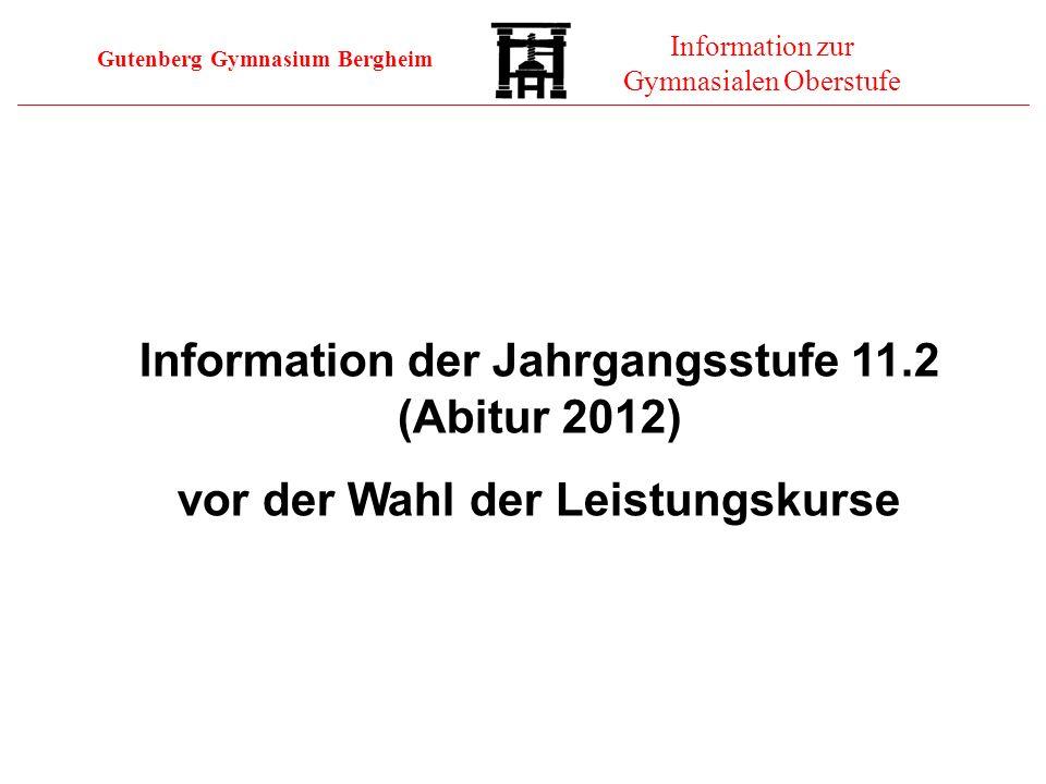 Gutenberg Gymnasium Bergheim Information zur Gymnasialen Oberstufe Information der Jahrgangsstufe 11.2 (Abitur 2012) vor der Wahl der Leistungskurse