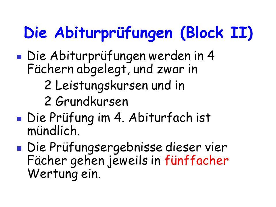 Die Abiturprüfungen (Block II) Die Abiturprüfungen werden in 4 Fächern abgelegt, und zwar in 2 Leistungskursen und in 2 Grundkursen Die Prüfung im 4.