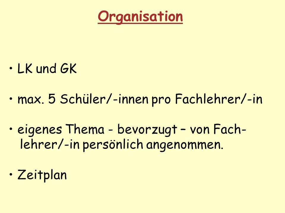 Organisation LK und GK max. 5 Schüler/-innen pro Fachlehrer/-in eigenes Thema - bevorzugt – von Fach- lehrer/-in persönlich angenommen. Zeitplan