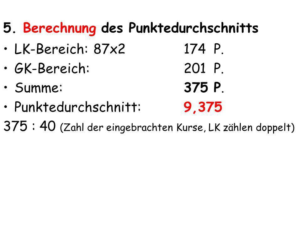 5. Berechnung des Punktedurchschnitts LK-Bereich:87x2174 P. GK-Bereich:201 P. Summe:375P. Punktedurchschnitt: 9,375 375 : 40 (Zahl der eingebrachten K