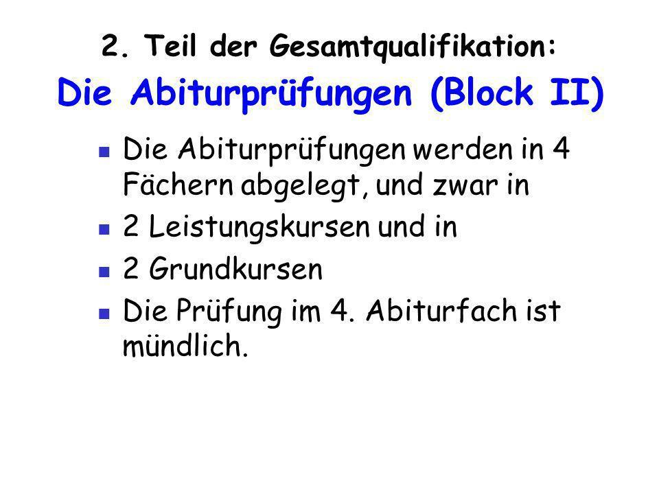 2. Teil der Gesamtqualifikation: Die Abiturprüfungen (Block II) Die Abiturprüfungen werden in 4 Fächern abgelegt, und zwar in 2 Leistungskursen und in