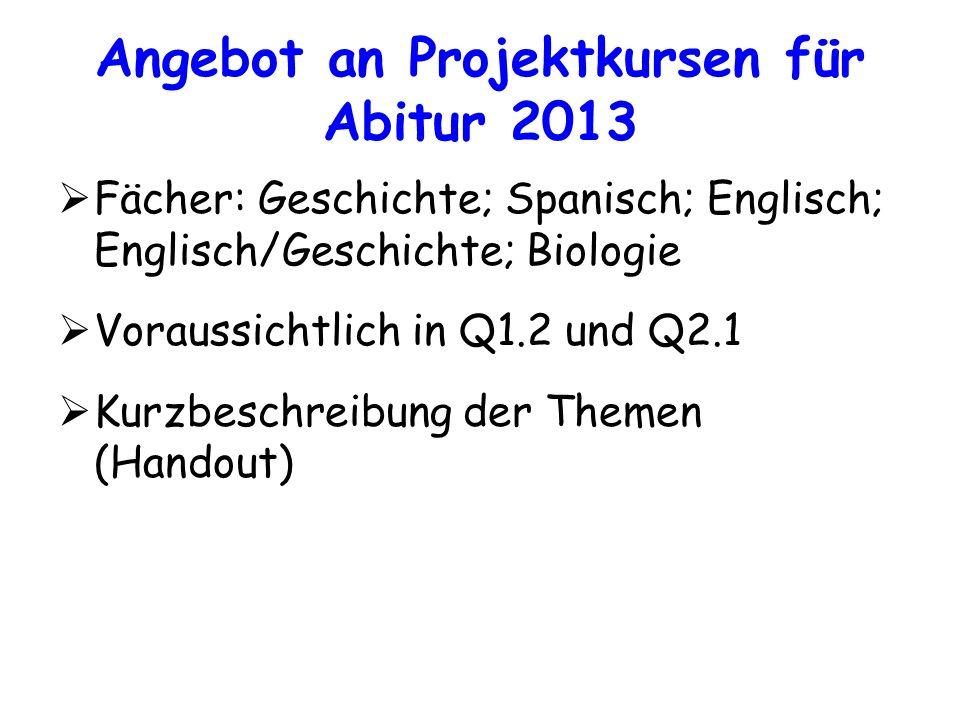 Angebot an Projektkursen für Abitur 2013 Fächer: Geschichte; Spanisch; Englisch; Englisch/Geschichte; Biologie Voraussichtlich in Q1.2 und Q2.1 Kurzbe