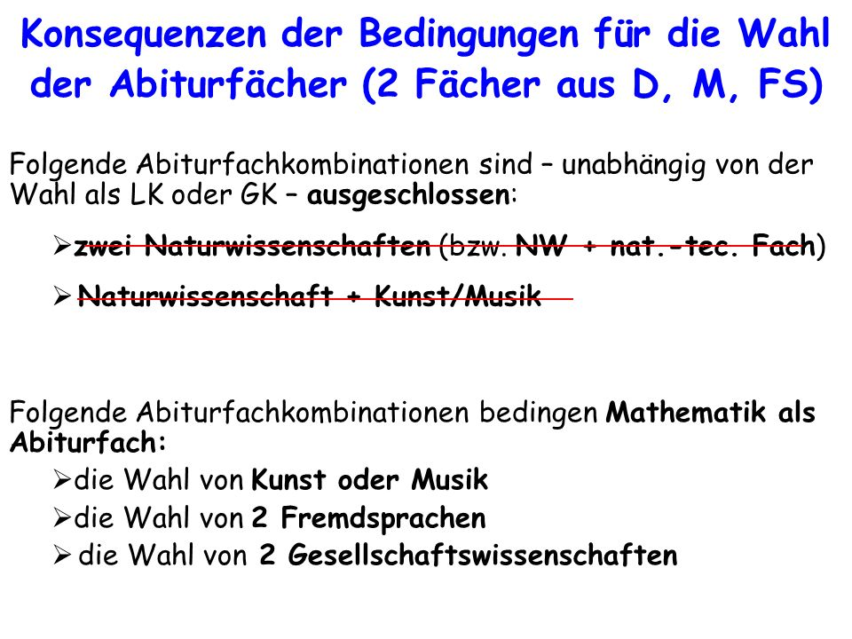 Konsequenzen der Bedingungen für die Wahl der Abiturfächer (2 Fächer aus D, M, FS) Folgende Abiturfachkombinationen bedingen Mathematik als Abiturfach