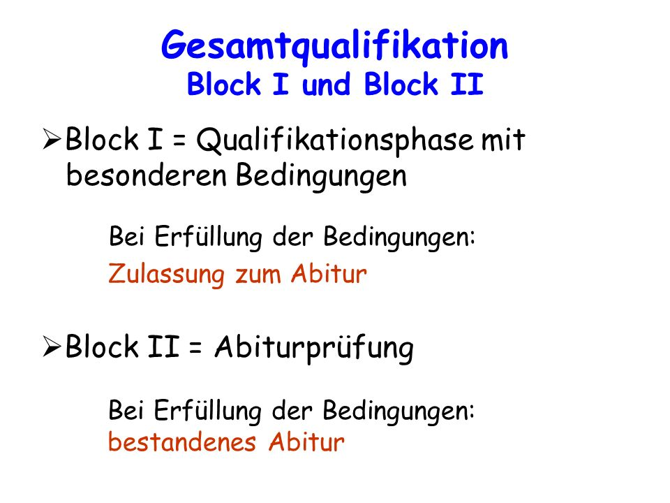 Gesamtqualifikation Block I und Block II Block I = Qualifikationsphase mit besonderen Bedingungen Bei Erfüllung der Bedingungen: Zulassung zum Abitur
