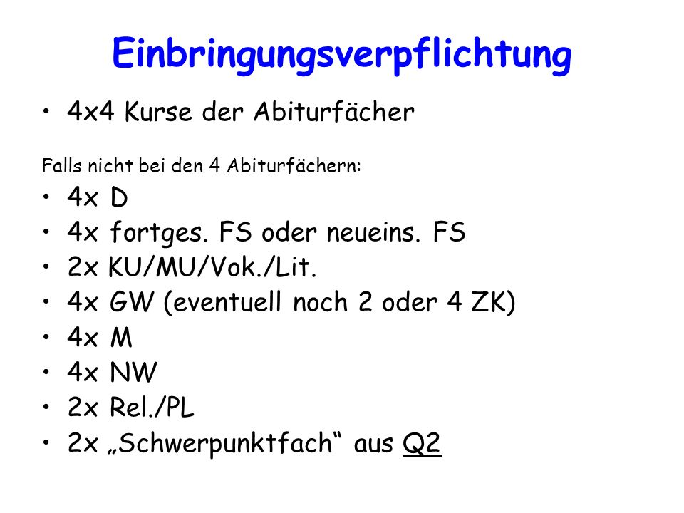 Einbringungsverpflichtung 4x4 Kurse der Abiturfächer Falls nicht bei den 4 Abiturfächern: 4xD 4xfortges. FS oder neueins. FS 2x KU/MU/Vok./Lit. 4xGW (