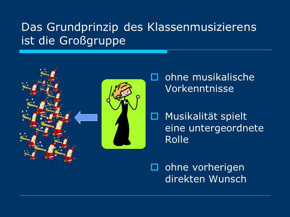 Das Grundprinzip des Klassenmusizierens ist die Großgruppe ohne musikalische Vorkenntnisse Musikalität spielt eine untergeordnete Rolle ohne vorherigen direkten Wunsch