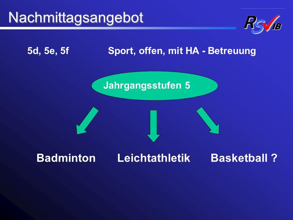 Nachmittagsangebot Nachmittagsangebot Badminton 5d, 5e, 5fSport, offen, mit HA - Betreuung Jahrgangsstufen 5 LeichtathletikBasketball ?