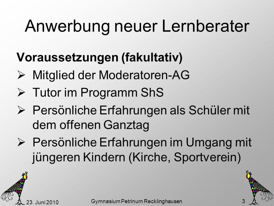 23. Juni 2010 Gymnasium Petrinum Recklinghausen 3 Anwerbung neuer Lernberater Voraussetzungen (fakultativ) Mitglied der Moderatoren-AG Tutor im Progra