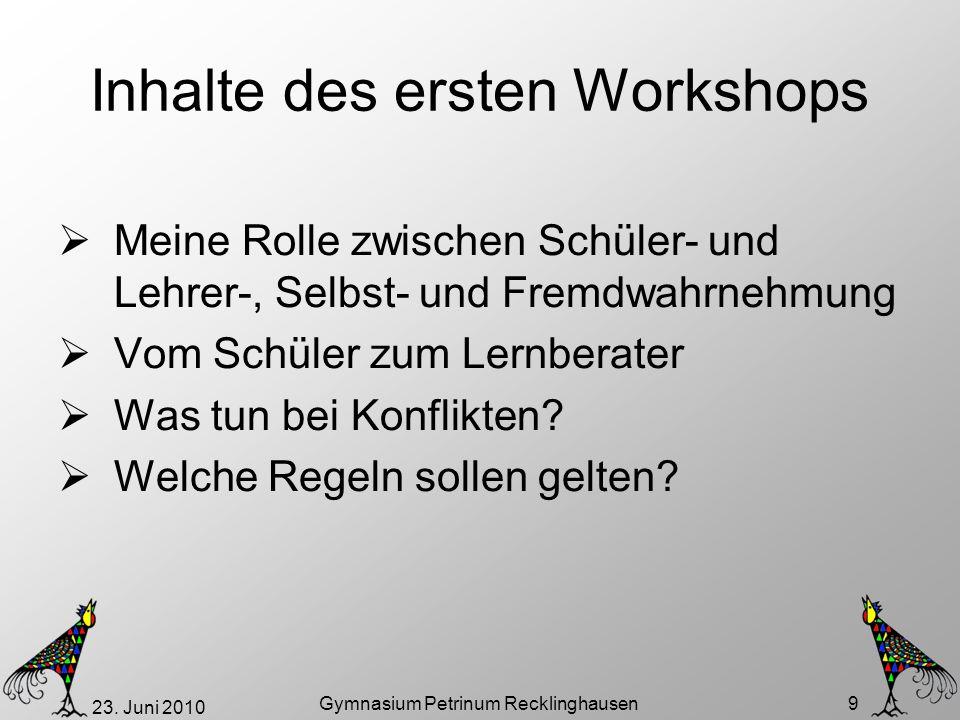 23. Juni 2010 Gymnasium Petrinum Recklinghausen 9 Inhalte des ersten Workshops Meine Rolle zwischen Schüler- und Lehrer-, Selbst- und Fremdwahrnehmung