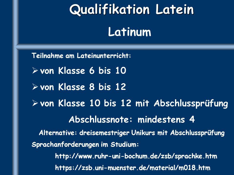 Qualifikation Latein Latinum Teilnahme am Lateinunterricht: von Klasse 6 bis 10 von Klasse 8 bis 12 von Klasse 10 bis 12 mit Abschlussprüfung Abschlus