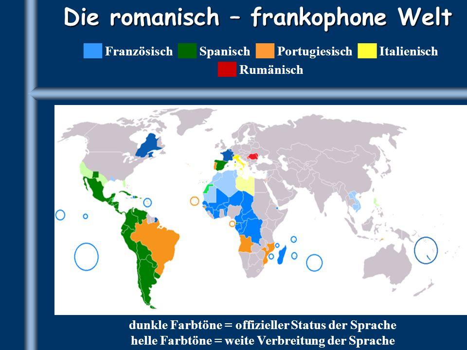 Die romanisch – frankophone Welt Französisch Spanisch Portugiesisch Italienisch Rumänisch dunkle Farbtöne = offizieller Status der Sprache helle Farbt