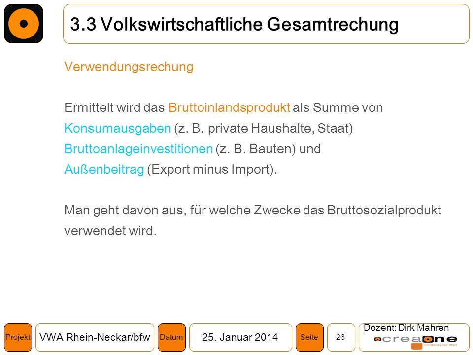Projekt VWA Rhein-Neckar/bfw25. Januar 2014 26SeiteDatum Dozent: Dirk Mahren 3.3 Volkswirtschaftliche Gesamtrechung Verwendungsrechung Ermittelt wird