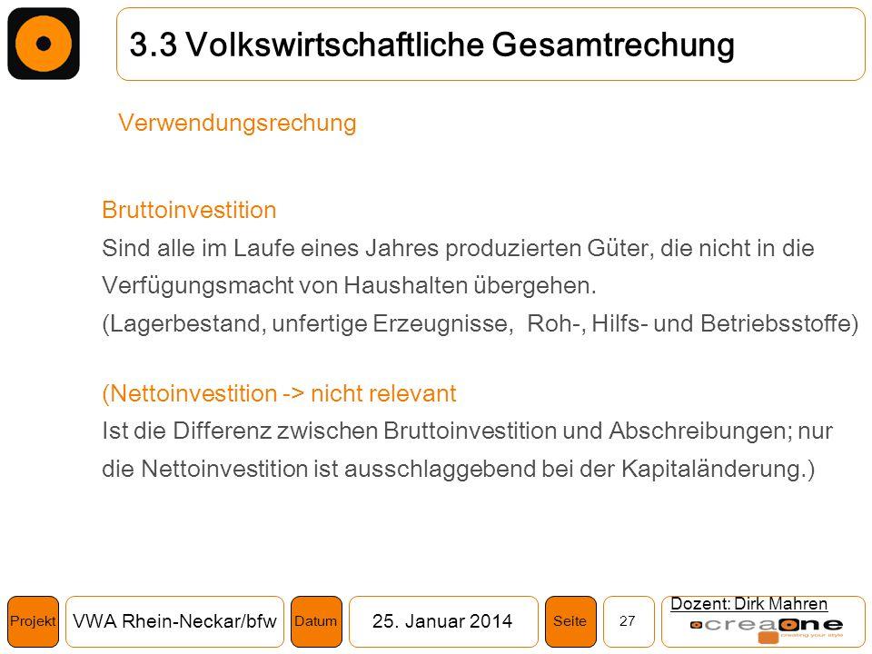 Projekt VWA Rhein-Neckar/bfw25. Januar 2014 27SeiteDatum Dozent: Dirk Mahren 3.3 Volkswirtschaftliche Gesamtrechung Verwendungsrechung Bruttoinvestiti