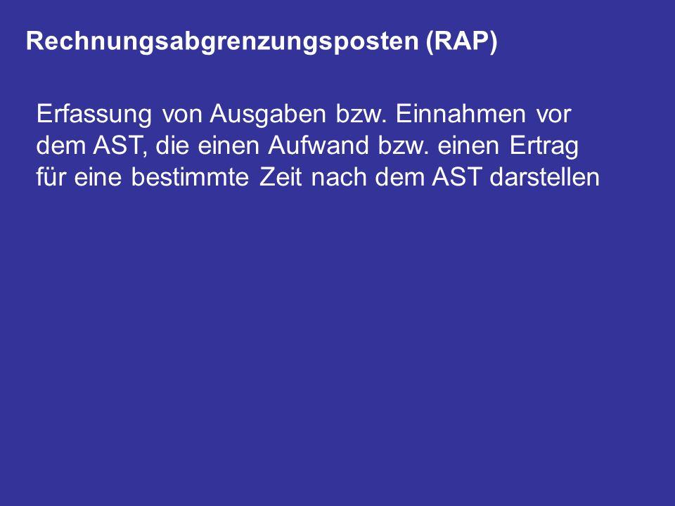 Rechnungsabgrenzungsposten (RAP) Erfassung von Ausgaben bzw. Einnahmen vor dem AST, die einen Aufwand bzw. einen Ertrag für eine bestimmte Zeit nach d