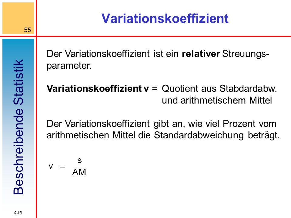 Beschreibende Statistik 55 ©JB Variationskoeffizient Der Variationskoeffizient ist ein relativer Streuungs- parameter.