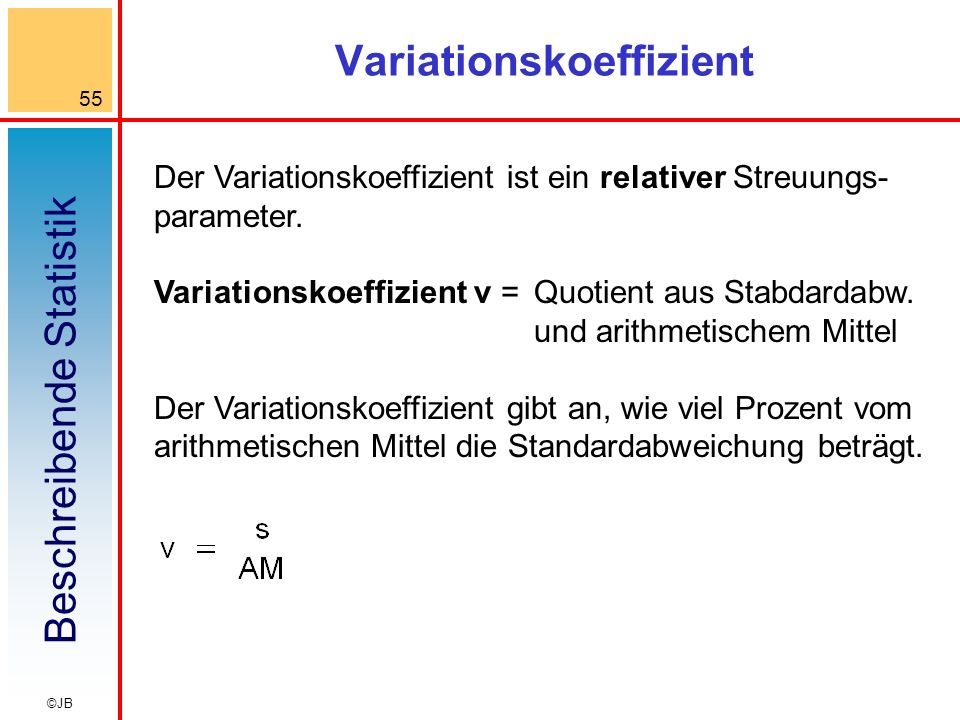 Beschreibende Statistik 55 ©JB Variationskoeffizient Der Variationskoeffizient ist ein relativer Streuungs- parameter. Variationskoeffizient v =Quotie