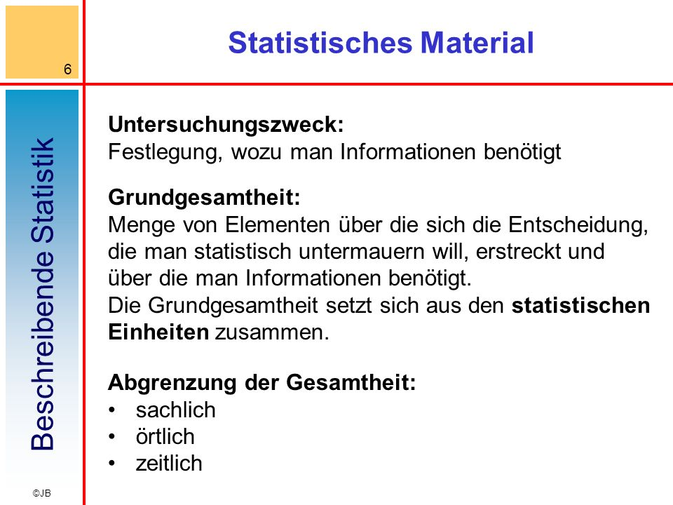 Beschreibende Statistik 6 ©JB Statistisches Material Grundgesamtheit: Menge von Elementen über die sich die Entscheidung, die man statistisch untermauern will, erstreckt und über die man Informationen benötigt.
