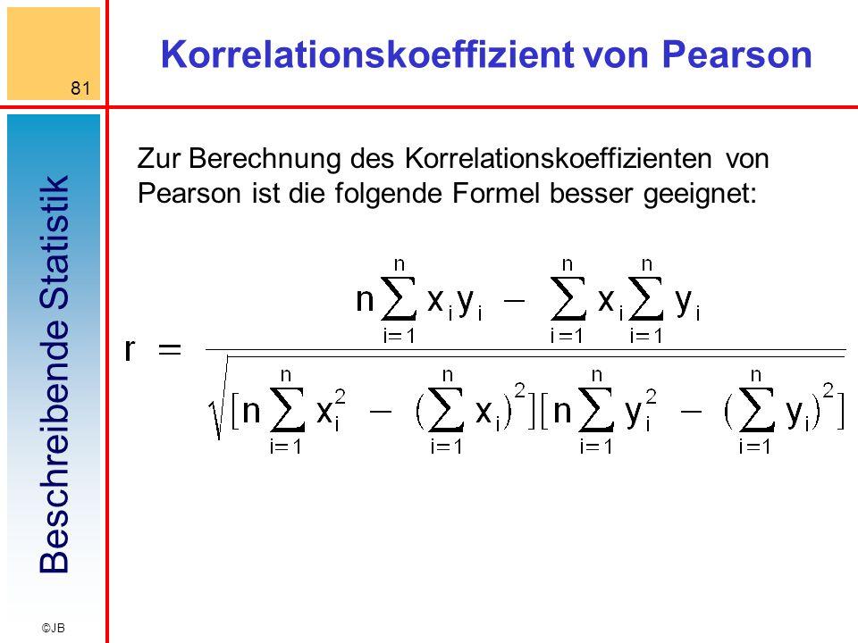 Beschreibende Statistik 81 ©JB Korrelationskoeffizient von Pearson Zur Berechnung des Korrelationskoeffizienten von Pearson ist die folgende Formel besser geeignet: