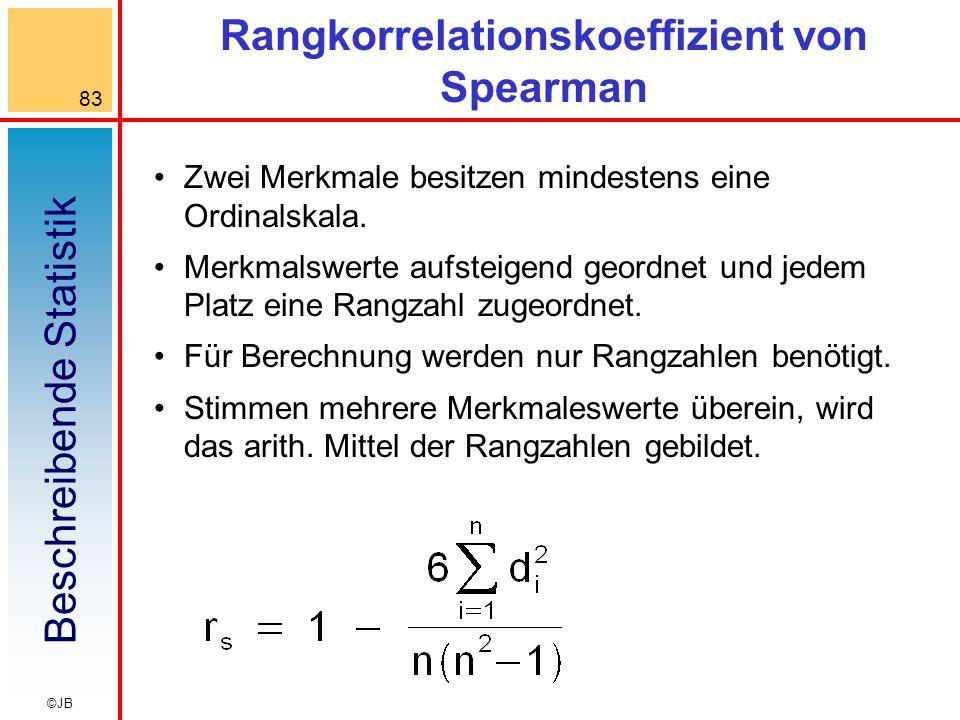 Beschreibende Statistik 83 ©JB Rangkorrelationskoeffizient von Spearman Zwei Merkmale besitzen mindestens eine Ordinalskala. Merkmalswerte aufsteigend