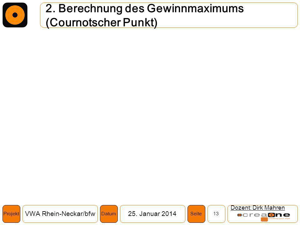 Projekt VWA Rhein-Neckar/bfw25. Januar 2014 13SeiteDatum 2. Berechnung des Gewinnmaximums (Cournotscher Punkt) Dozent: Dirk Mahren