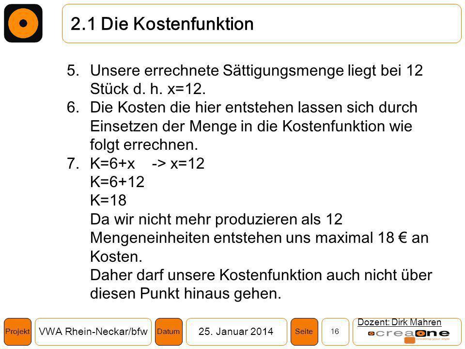 Projekt VWA Rhein-Neckar/bfw25. Januar 2014 16SeiteDatum 2.1 Die Kostenfunktion Dozent: Dirk Mahren 5.Unsere errechnete Sättigungsmenge liegt bei 12 S