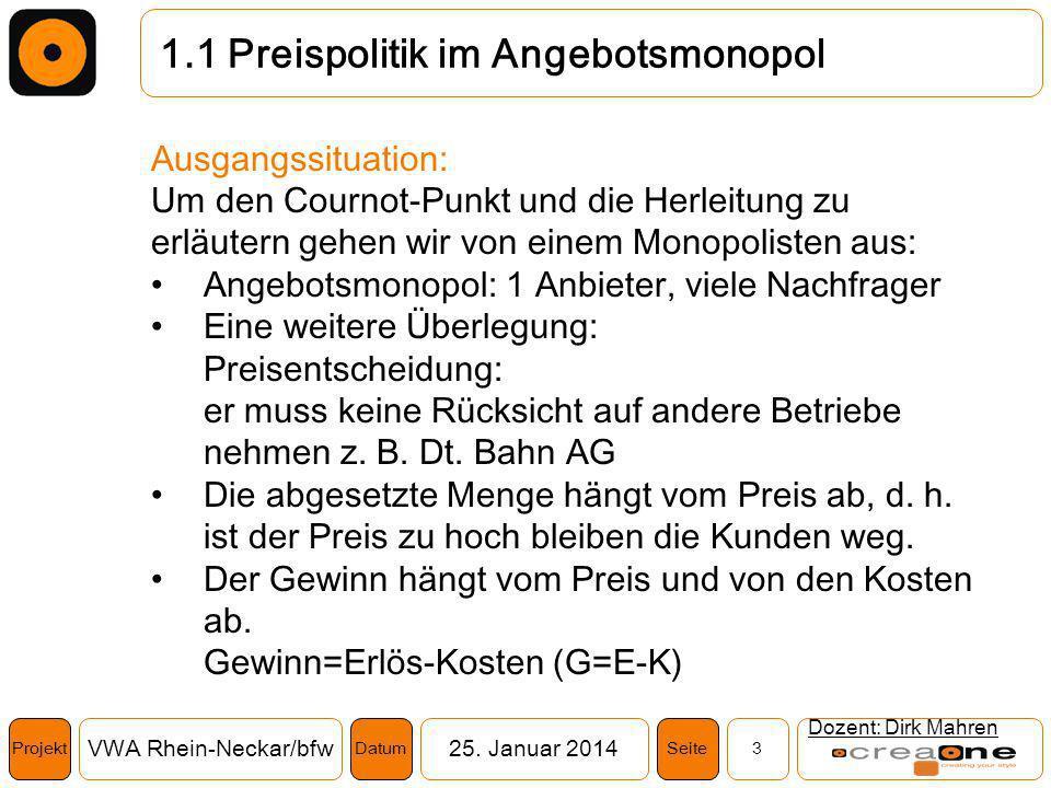 Projekt VWA Rhein-Neckar/bfw25. Januar 2014 3SeiteDatum 1.1 Preispolitik im Angebotsmonopol Dozent: Dirk Mahren Ausgangssituation: Um den Cournot-Punk