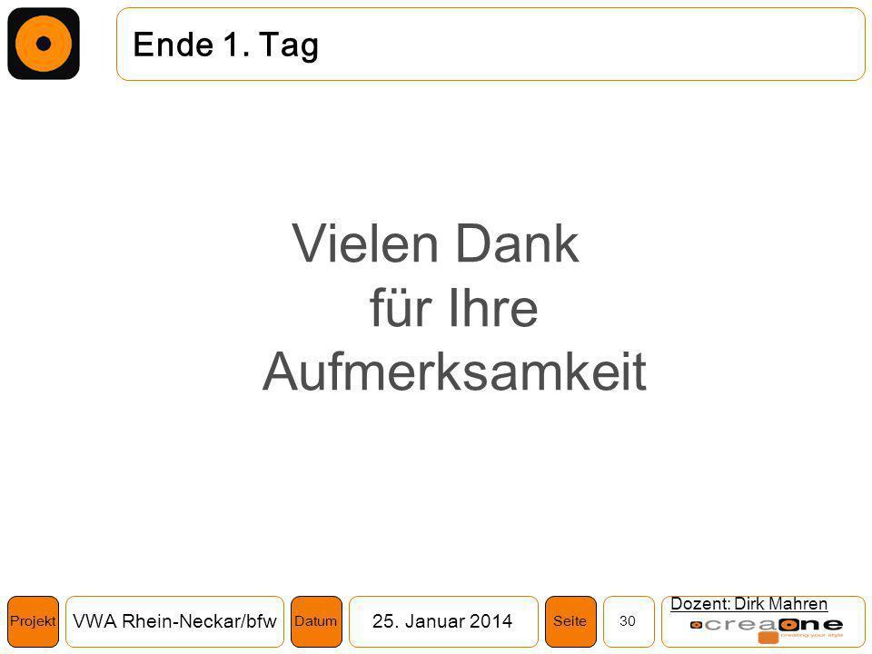 Projekt VWA Rhein-Neckar/bfw25. Januar 2014 30SeiteDatum Ende 1. Tag Vielen Dank für Ihre Aufmerksamkeit Dozent: Dirk Mahren