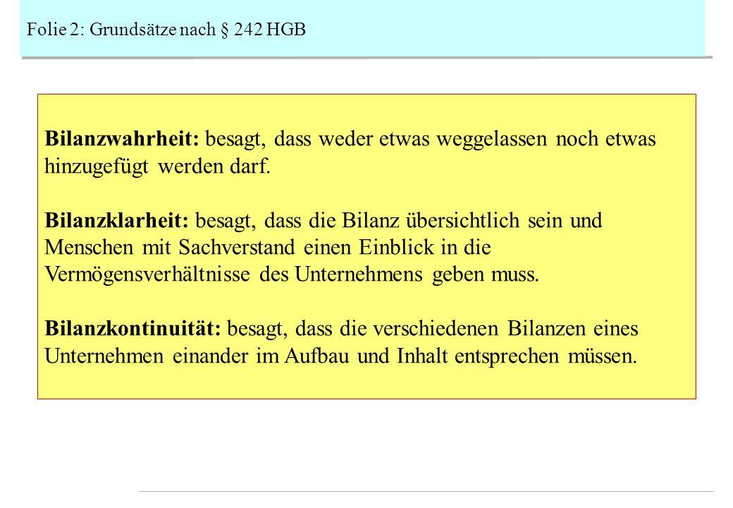 Folie 2: Grundsätze nach § 242 HGB Bilanzwahrheit: besagt, dass weder etwas weggelassen noch etwas hinzugefügt werden darf.