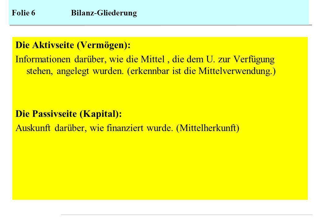 Folie 6Bilanz-Gliederung Die Aktivseite (Vermögen): Informationen darüber, wie die Mittel, die dem U.