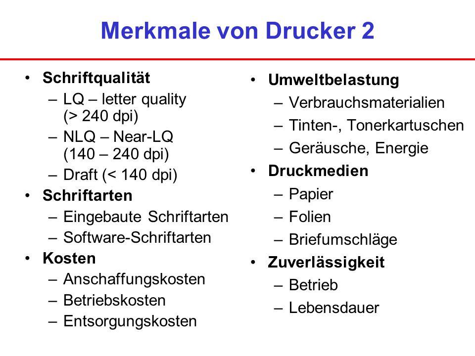Merkmale von Drucker 2 Schriftqualität –LQ – letter quality (> 240 dpi) –NLQ – Near-LQ (140 – 240 dpi) –Draft (< 140 dpi) Schriftarten –Eingebaute Sch
