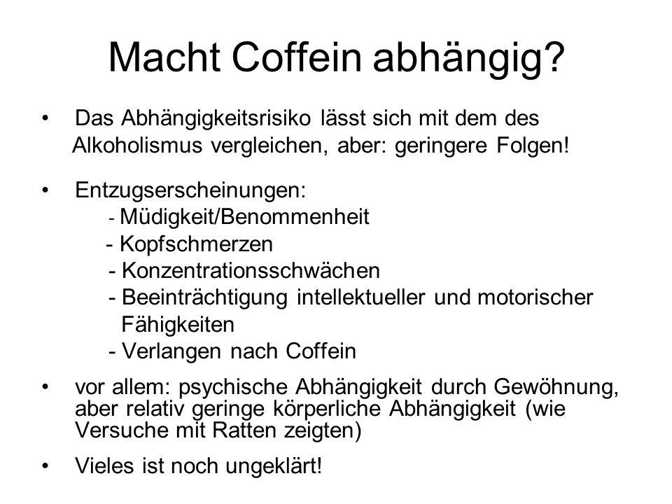 Macht Coffein abhängig? Das Abhängigkeitsrisiko lässt sich mit dem des Alkoholismus vergleichen, aber: geringere Folgen! Entzugserscheinungen: - Müdig