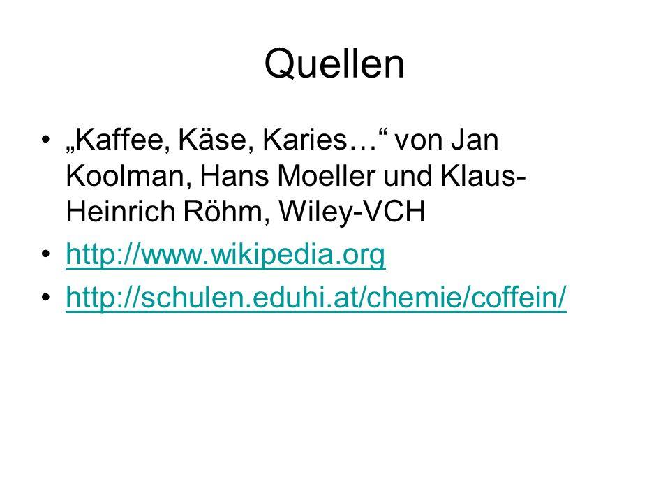 Quellen Kaffee, Käse, Karies… von Jan Koolman, Hans Moeller und Klaus- Heinrich Röhm, Wiley-VCH http://www.wikipedia.org http://schulen.eduhi.at/chemi