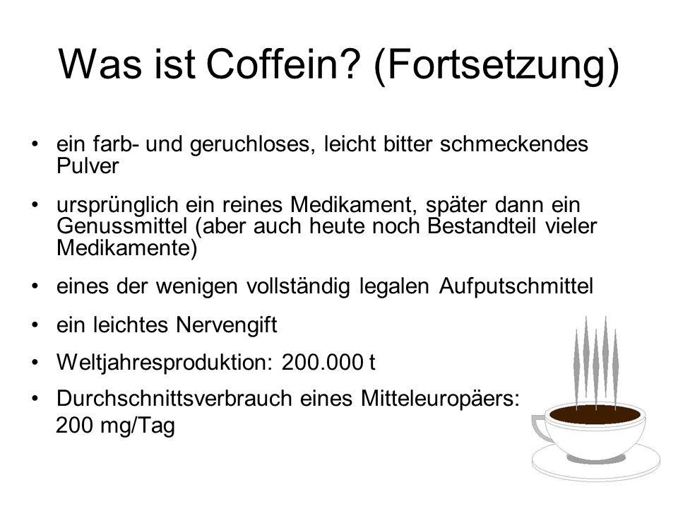 Natürliche Quellen des Coffeins Quelle Coffeingehalt [%] Kaffeepflanze bis 2,4 Teepflanze 3,0 - 5,0 Maté (Stechpalme) 0,8 - 1,75 Guaraná (Frucht) bis 5,0 (ungeröstet) Kolanuss bis 3,0 Kakaopflanze 0,05 – 0,36 Coffeinhaltige Speisen und Getränke: z.B.