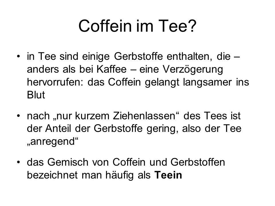 Coffein im Tee? in Tee sind einige Gerbstoffe enthalten, die – anders als bei Kaffee – eine Verzögerung hervorrufen: das Coffein gelangt langsamer ins