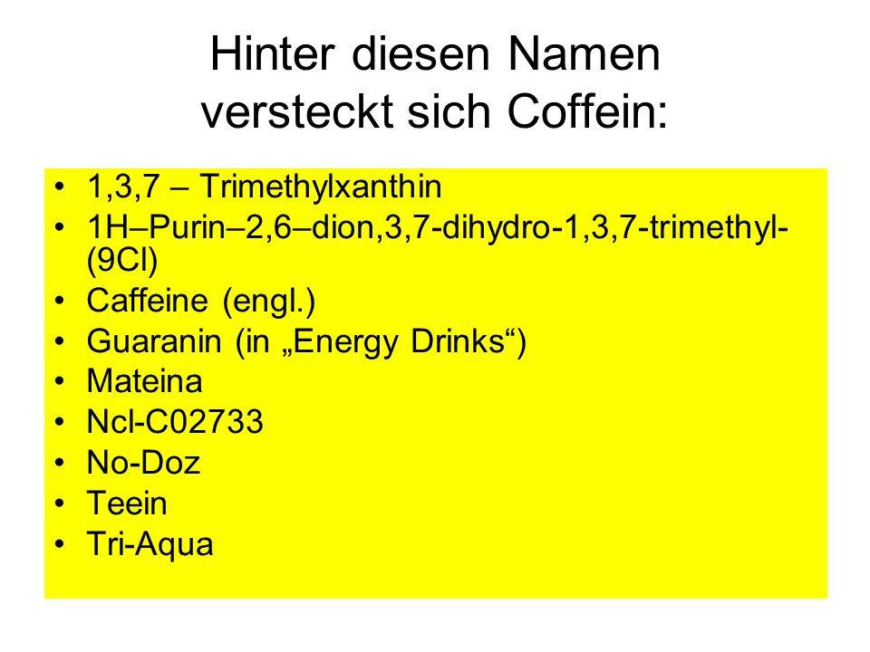 Hinter diesen Namen versteckt sich Coffein: 1,3,7 – Trimethylxanthin 1H–Purin–2,6–dion,3,7-dihydro-1,3,7-trimethyl- (9Cl) Caffeine (engl.) Guaranin (i