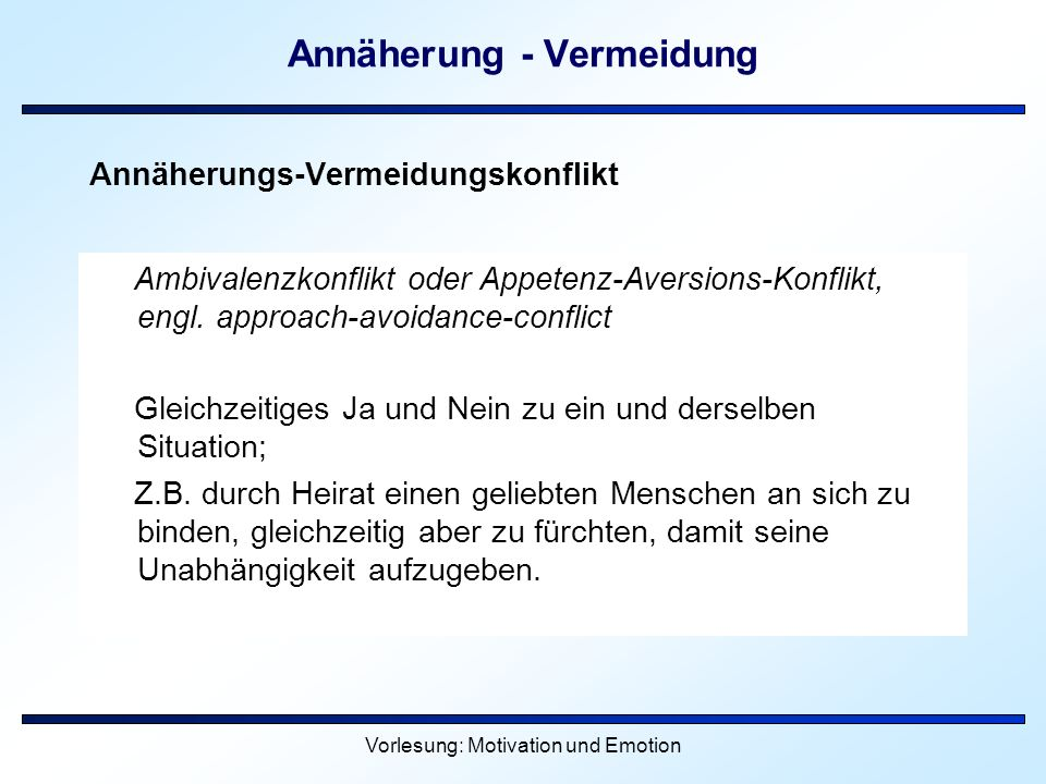 Vorlesung: Motivation und Emotion Annäherung - Vermeidung Annäherungs-Vermeidungskonflikt Ambivalenzkonflikt oder Appetenz-Aversions-Konflikt, engl. a