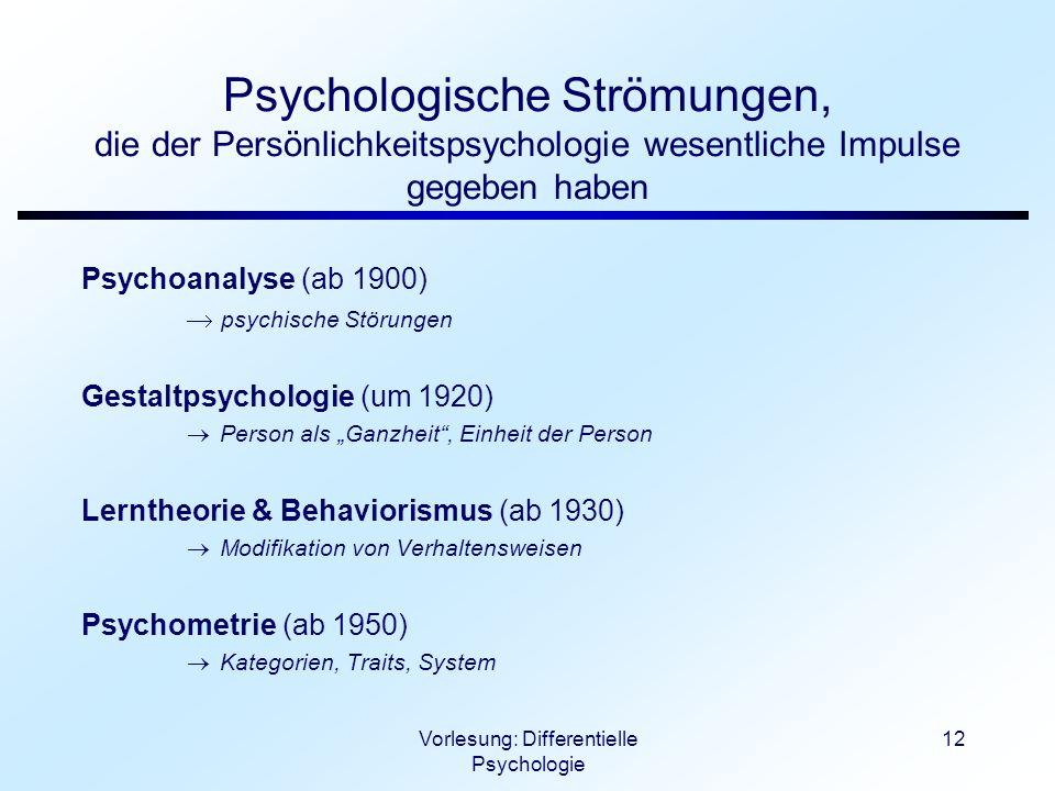 Vorlesung: Differentielle Psychologie 12 Psychologische Strömungen, die der Persönlichkeitspsychologie wesentliche Impulse gegeben haben Psychoanalyse