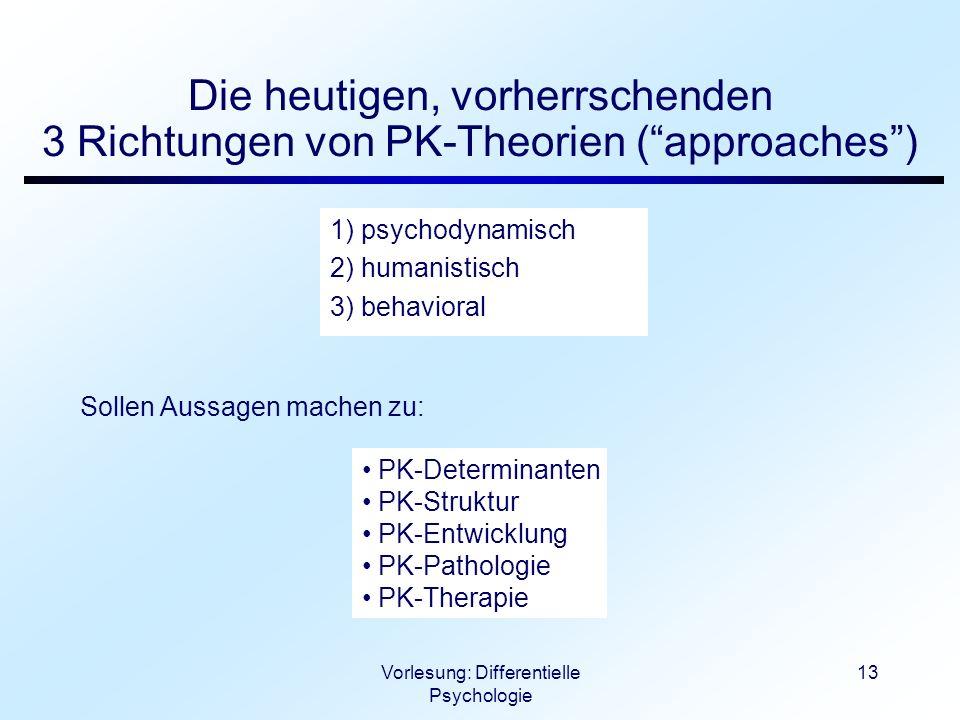 Vorlesung: Differentielle Psychologie 13 Die heutigen, vorherrschenden 3 Richtungen von PK-Theorien (approaches) 1) psychodynamisch 2) humanistisch 3)