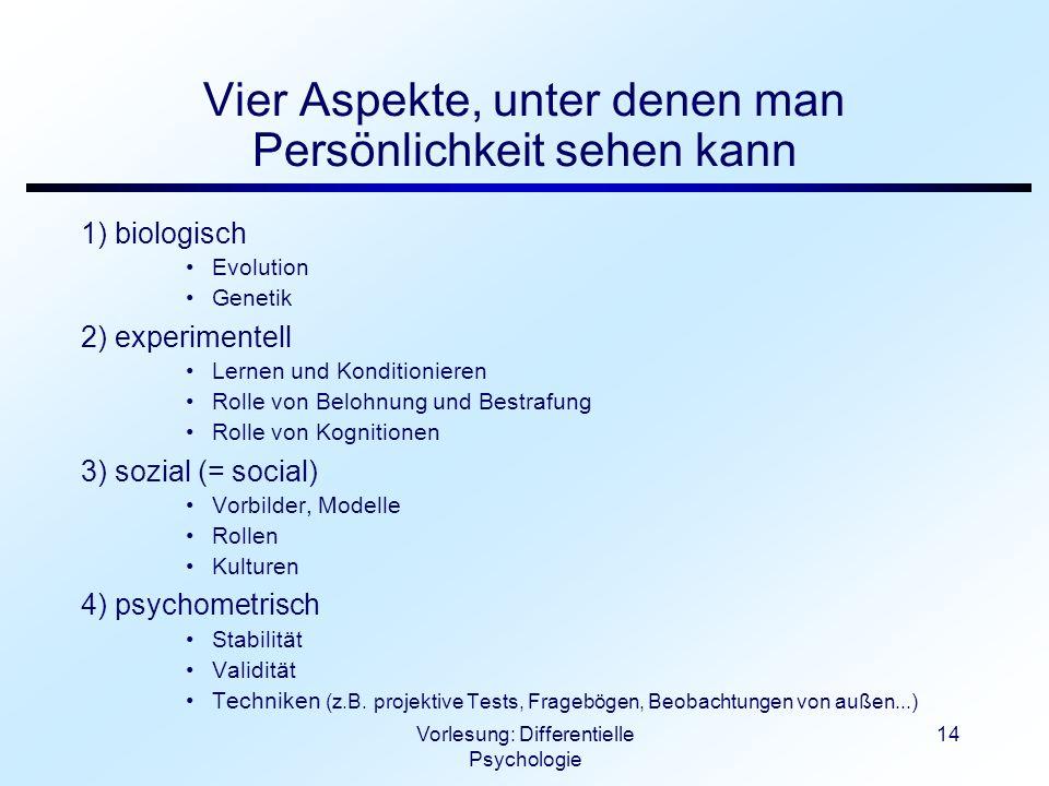 Vorlesung: Differentielle Psychologie 14 Vier Aspekte, unter denen man Persönlichkeit sehen kann 1) biologisch Evolution Genetik 2) experimentell Lern