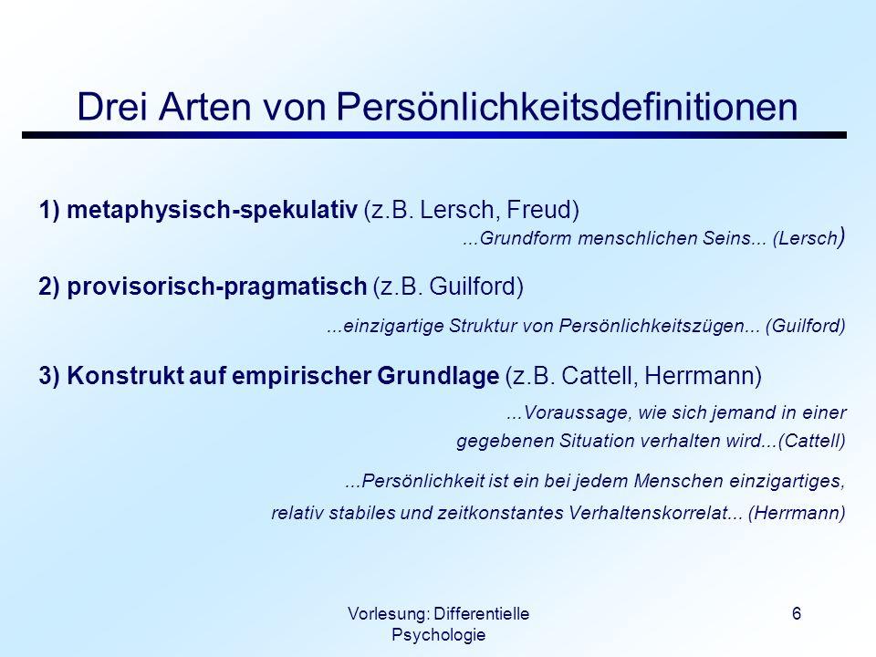 Vorlesung: Differentielle Psychologie 6 Drei Arten von Persönlichkeitsdefinitionen 1) metaphysisch-spekulativ (z.B. Lersch, Freud)...Grundform menschl