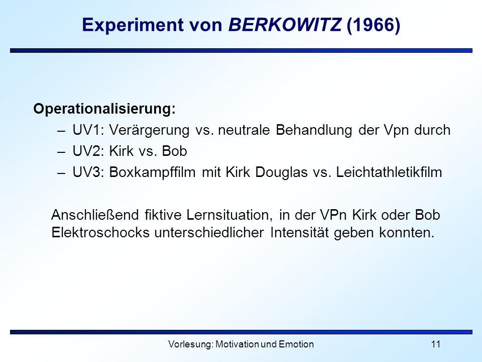 Vorlesung: Motivation und Emotion11 Experiment von BERKOWITZ (1966) Operationalisierung: –UV1: Verärgerung vs. neutrale Behandlung der Vpn durch –UV2: