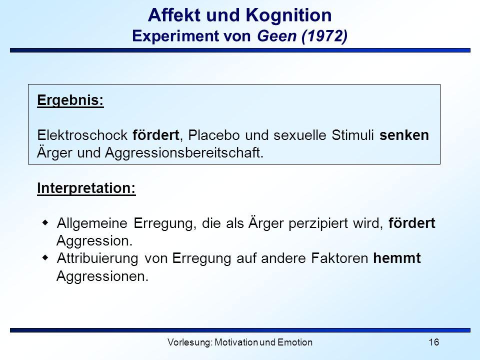 Vorlesung: Motivation und Emotion16 Affekt und Kognition Experiment von Geen (1972) Ergebnis: Elektroschock fördert, Placebo und sexuelle Stimuli senk