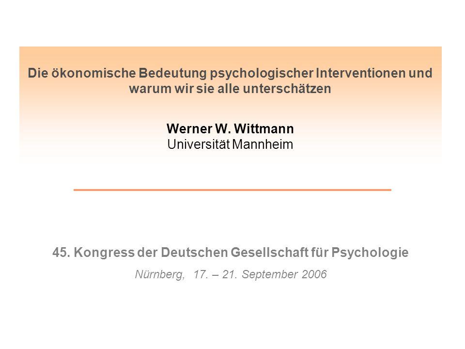 Die ökonomische Bedeutung psychologischer Interventionen und warum wir sie alle unterschätzen Werner W. Wittmann Universität Mannheim 45. Kongress der