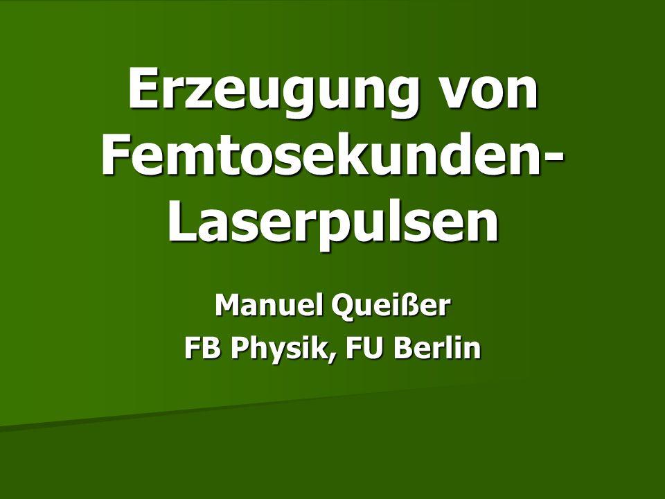 Erzeugung von Femtosekunden- Laserpulsen Manuel Queißer FB Physik, FU Berlin