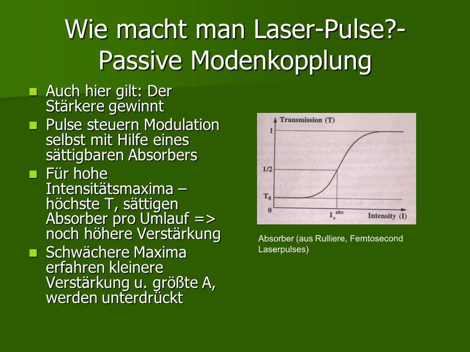 Wie macht man Laser-Pulse?- Passive Modenkopplung Auch hier gilt: Der Stärkere gewinnt Auch hier gilt: Der Stärkere gewinnt Pulse steuern Modulation s