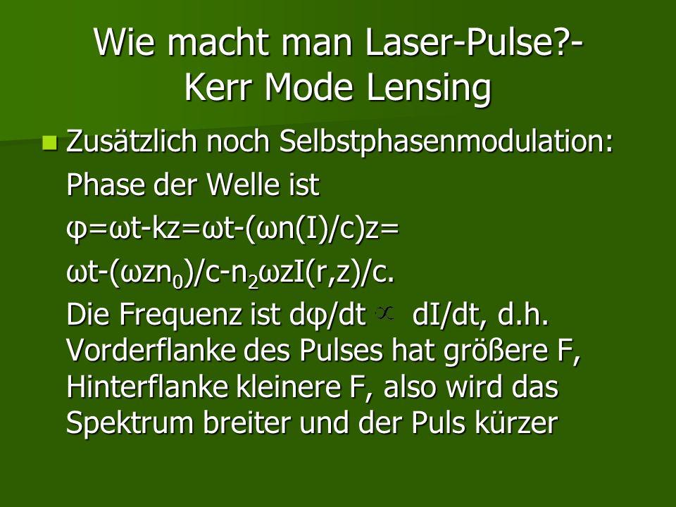 Wie macht man Laser-Pulse?- Kerr Mode Lensing Zusätzlich noch Selbstphasenmodulation: Zusätzlich noch Selbstphasenmodulation: Phase der Welle ist φ=ωt